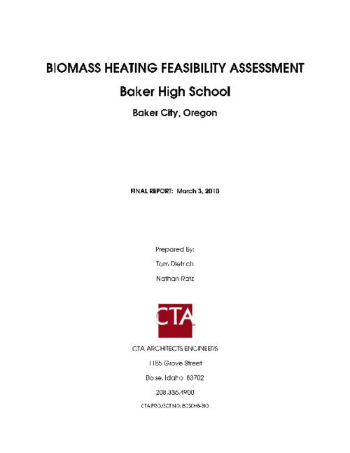 "The assessment will determine the viability of biomass energy integration at Baker High School in Baker City, Oregon. The summary shows that all the biomass fuel options will have fuel cost savings over natural gas. At the present time, a chip boiler system appears to be the strongest project, especially if at least 50% of the project cost can be offset by a grant., ""FINAL REPORT : March 3, 2010."", ""The following assessment was commissioned by the Oregon Department of Energy (ODOE) and Oregon Department of Justice (DOJ) through the Community Renewable Energy Feasibility (CREF) program""--Page I-1., This archived document is maintained by the State Library of Oregon as part of the Oregon Documents Depository Program. It is for informational purposes and may not be suitable for legal purposes., BCSDHS-BIO, Mode of access: Internet from the Oregon Government Publications Collection., Text in English."