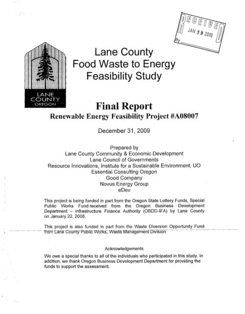 """The goal of the Lane County Food Waste to Energy Feasability Study is to determine if it is financially feasible to construct and operate a Lane County owned anaerobic digestion facility to process local food waste into energy""--Page 2., ""Renewable Energy Feasibility Project #A08007."", Additional authors: Lane Council of Governments; Resource Innovations, Institute for a Sustainable Environment, UO; Essential Consulting Oregon; Good Company; Novus Energy Group; eDev., ""December 31, 2009."", This archived document is maintained by the State Library of Oregon as part of the Oregon Documents Depository Program. It is for informational purposes and may not be suitable for legal purposes., Includes bibliographical references (pages 126-129)., Funded by Oregon State Lottery Funds; Special Public Works Fund received from the Oregon Business Development Dept., Infrastructure Finance Authority (Lane County Or.); Waste Diversion Opportunity Fund from Lane County Public Works, Waste Management Division A08007, Mode of access: Internet from the Oregon Government Publications Collection., Text in English."