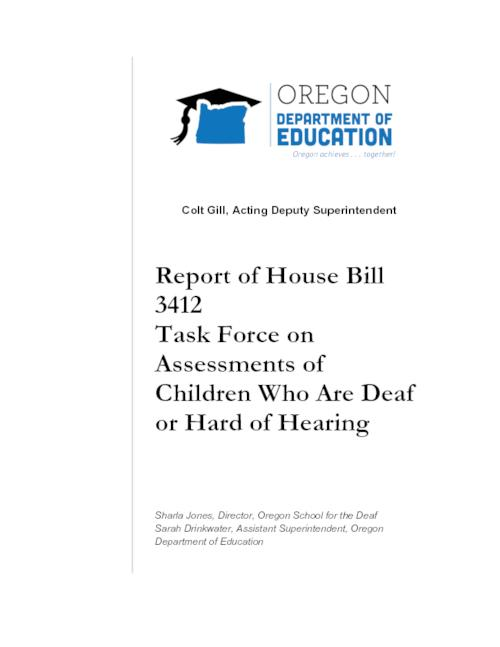 "Title from PDF cover (viewed on January 22, 2018)., ""The HB 3412 Task Force on Assessments of Children Who Are Deaf and Hard of Hearing was charged with the responsibility of analyzing and recommending a framework for assessing children who are deaf and hard-of-hearing (DHH) to determine their competencies in language and literacy skills for the purpose of ensuring DHH children are able to successfully access the kindergarten curriculum in an equitable manner""--Page 1., This archived document is maintained by the State Library of Oregon as part of the Oregon Documents Depository Program. It is for informational purposes and may not be suitable for legal purposes., Mode of access: Internet from the Oregon Government Publications Collection., Text in English."