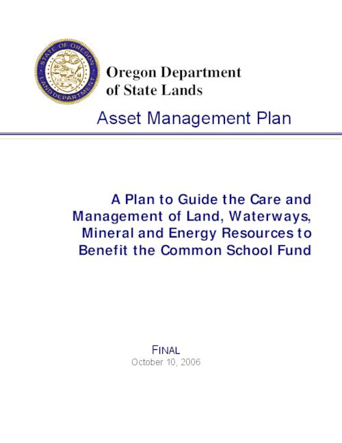 "This archived document is maintained by the Oregon State Library as part of the Oregon Documents Depository Program.  It is for informational purposes and may not be suitable for legal purposes., Title from PDF title page (viewed on Nov. 25, 2008), ""Adopted by the State Land Board, October 10, 2006."", ""This 2006 Asset Management Plan (Plan) revises and replaces the 1995 AMP""--P. 1, ""Final""--Cover, Includes bibliograpical references (p. H-1), Mode of access: Internet from the Oregon Government Publications Collection."