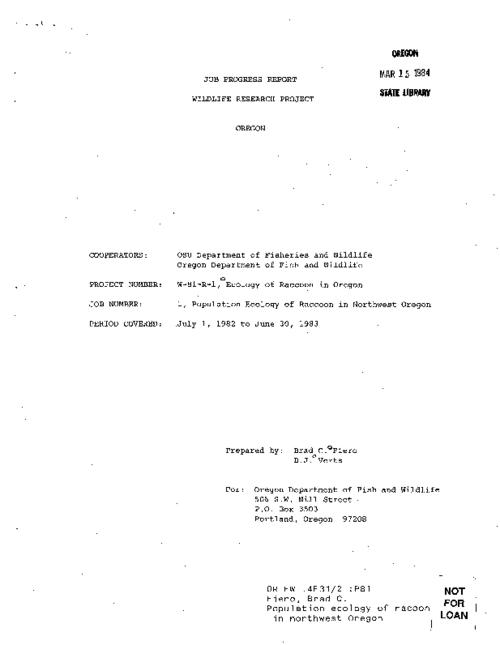 "This archived document is maintained by the Oregon State Library as part of the Oregon Documents Depository Program.  It is for informational purposes and may not be suitable for legal purposes., ""Cooperators: OSU Department of Fisheries and Wildlife [and] Oregon Department of Fish and Wildlife."", ""Project number: W-81-R-1, Ecology of raccoon in Oregon."", At head of title: Job progress report, Wildlife Research Project, Oregon, Other publications in series gathered together and issued with additional printed cover with information giving series title as Federal aid progress reports : Wildlife; responsibility attributed to the Research and Development Section, Title from cover, Includes bibliographical references (p. 4), Mode of access: Internet from the Oregon Government Publications Collection."