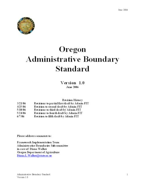 "This archived document is maintained by the Oregon State Library as part of the Oregon Documents Depository Program.  It is for informational purposes and may not be suitable for legal purposes., Title from PDF cover (viewed on Sept. 13, 2006), ""Under the direction of the Oregon Geographic Information Council (OGIC), the Oregon Framework Implementation Team has delegated the development of an Administrative Boundaries Framework Implementation Plan and an Administrative Boundary Data Content Standard to the Framework Implementation Team Administrative Boundary Subcommittee (Admin-FIT).""--Introduction, ""June 2006."", Includes bibliographical references, Mode of access: Internet from the Oregon Government Publications Collection."