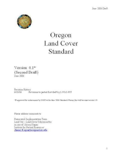 "This archived document is maintained by the Oregon State Library as part of the Oregon Documents Depository Program.  It is for informational purposes and may not be suitable for legal purposes., Title from PDF title page (viewed on May 18, 2009), ""Version 0.1 (second draft)."", ""June 2006."", ""Revision history 6/18/06 Revisions to partial first draft by LU/LC-FIT."", ""Under the direction of the Oregon Geographic Information Council (OGIC), the Oregon Framework Implementation Team has delegated the development of a Land Cover Framework Implementation Plan and a prototype Land Cover Data Standard to the Framework Implementation Team Land Cover Subcommittee (LU-LC FIT)""--P. 3, Includes bibliographical references (p. 13), Mode of access: Internet from the Oregon Government Publications Collection."