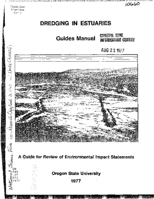 """The primary purpose of this manual is to provide guidance for the review of EIS's [environmental impact statements] which have been prepared in accordance with the NEPA [National Environmental Policy Act] for dredging actions in estuaries.""--P. 2, Introduction -- Important concerns in environmental impact statement review -- Environmental setting without the project -- Probable impacts, This archived document is maintained by the Oregon State Library as part of the Oregon Documents Depository Program.  It is for informational purposes and may not be suitable for legal purposes., ""March, 1977."", Supported by the Division of Advanced Environmental Research and Technology, National Science Foundation/Research Applied to National Needs ENV71-01908 A03, Mode of access: Internet from the Oregon Government Publications Collection."