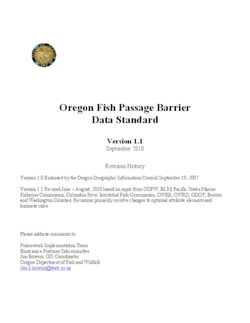 "This archived document is maintained by the Oregon State Library as part of the Oregon Documents Depository Program.  It is for informational purposes and may not be suitable for legal purposes., Title from PDF caption (viewed on Jan. 5, 2011), ""September 2010."", ""Version 1.0 endorsed by the Oregon Geographic Information Council, September 19, 2007."", ""Version 1.1 Revised June --  August, 2010 based on input from ODFW, BLM, Pacific States Marine Fisheries Commission, Columbia River Intertribal Fish Commission, OWEB, OWRD, ODOT, Benton and Washington Counties. Revisions primarily involve changes to optional attribute elements and business rules."", Mode of access: Internet from the Oregon Government Publications Collection."
