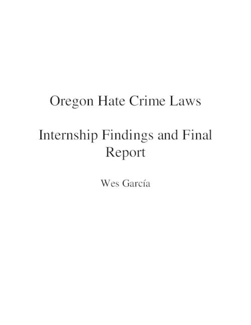 "The purpose of this position was to look at Oregon hate crime laws and compare them to other states' laws and federal statues for possible improvements., Introduction and overview -- Background -- Oregon's criminal statutes and constitutional challenges -- Provisions not included in Oregon's laws -- Provisions not likely includable -- Policy findings and comparisons -- Areas for future research -- Possible legislative amendment., This archived document is maintained by the Oregon State Library as part of the Oregon Documents Depository Program.  It is for informational purposes and may not be suitable for legal purposes., Title from PDF cover (viewed on November 6, 2015)., ""This internship was created in a joint venture by the Oregon Commission on Hispanic Affairs, Oregon Commission on Black Affairs, Oregon Commission on Asian Affairs, the Oregon Department of Justice, Oregon Advocacy Commission, and supervised by Professor Carrasco."", Includes bibliographical references., Mode of access: Internet from the Oregon Government Publications Collection., Text in English."