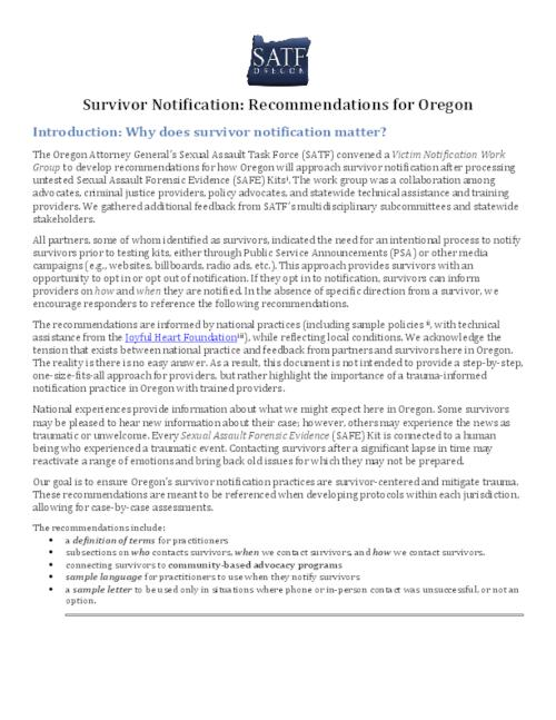 "This archived document is maintained by the Oregon State Library as part of the Oregon Documents Depository Program.  It is for informational purposes and may not be suitable for legal purposes., Title from PDF caption (viewed on February 17, 2016)., ""The Oregon Attorney General's Sexual Assault Task Force (SATF) convened a Victim Notification Work Group to develop recommendations for how Oregon will approach survivor notification after processing untested Sexual Assault Forensic Evidence (SAFE) Kits""--Page 1., Includes bibliographical references., Mode of access: Internet from the Oregon Government Publications Collection., Text in English."