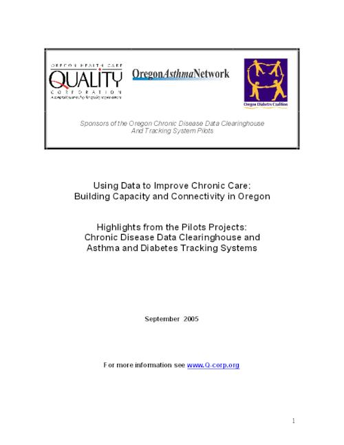 "This archived document is maintained by the Oregon State Library as part of the Oregon Documents Depository Program.  It is for informational purposes and may not be suitable for legal purposes., Title from PDF title page (viewed on Aug. 22, 2006), ""Oregon Health Care Quality Corporation, Oregon Asthma Network, Oregon Diabetes Coalition: Sponsors of the Oregon Chronic Disease Data Clearinghouse and Tracking System Pilots."", ""September 2005."", ""Funding for this project was provided by Oregon Department of Human Services, Chronic Disease Program and Northwest Health Foundation.--P. 2, Mode of access: Internet from the Oregon Government Publications Collection."