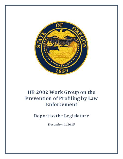 This archived document is maintained by the Oregon State Library as part of the Oregon Documents Depository Program.  It is for informational purposes and may not be suitable for legal purposes., Title from PDF cover (viewed on December 4, 2015)., House Bill 2002 (2015) created a Law Enforcement Profiling Work Group consisting of 10 members and to be chaired by the Attorney General. The Work Group was asked to prepare a report identifying any statutory changes needed, including recommendations for legislation, to the interim committees of the Legislative Assembly related to the Judiciary no later than December 1, 2015., Includes bibliographical references., Mode of access: Internet from the Oregon Government Publications Collection., Text in English.