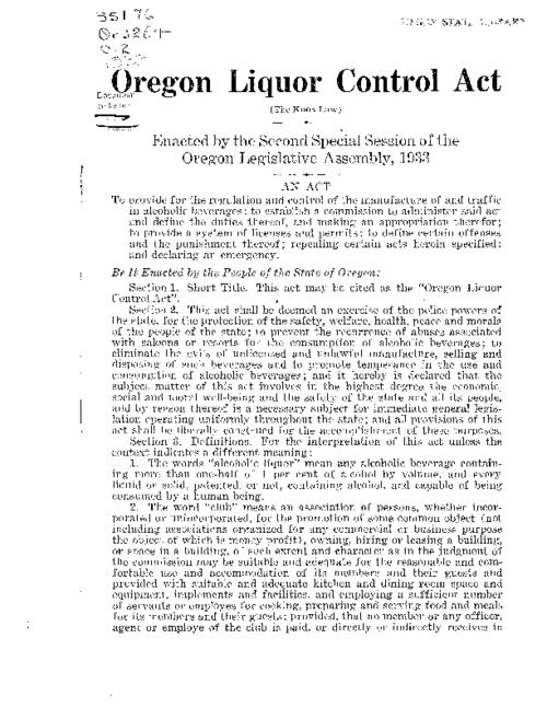 "This archived document is maintained by the Oregon State Library as part of the Oregon Documents Depository Program.  It is for informational purposes and may not be suitable for legal purposes., ""An act to provide for the regulation and control of the manufacture of and traffic in alcoholic beverages; to establish a commission to administer said act and define the duties thereof, and making an appropriation therefor; to provide a system of licenses and permits; to define certain offenses and the punishment thereof; repealing certain acts herein specified; and declaring an emergency."", Mode of access: Internet from the Oregon Government Publications Collection."