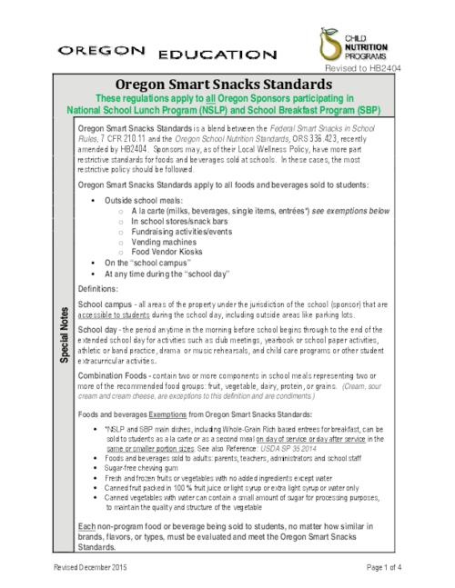 "This archived document is maintained by the Oregon State Library as part of the Oregon Documents Depository Program.  It is for informational purposes and may not be suitable for legal purposes., Title from PDF caption (viewed on July 27, 2016)., ""Revised to HB 2404."", ""These regulations apply to all Oregon Sponsors participating in National School Lunch Program (NSLP) and School Breakfast Program (SBP)."", ""Oregon Smart Snacks Standards is a blend between the Federal Smart Snacks in School Rules, 7 CFR 210.11 and the Oregon School Nutrition Standards, ORS 336.423, recently amended by HB 2404...Oregon Smart Snacks Standards apply to all foods and beverages sold to students outside school meals...on the 'school campus' at any time during the 'school day' ""--Page 1., Includes bibliographical references (page )., Mode of access: Internet from the Oregon Government Publications Collection., Text in English."