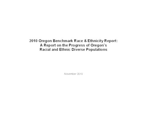 "This archived document is maintained by the Oregon State Library as part of the Oregon Documents Depository Program.  It is for informational purposes and may not be suitable for legal purposes., Title from PDF cover (viewed on Jan. 5, 2011), ""November 2010."", ""This report was produced for the Oregon Secretary of State using methodology developed by the Oregon Progress Board...The Oregon Benchmark contractor assembled, charted, and analyzed the information, developed the narrative tables and summaries, and edited the final report under direction from the Oregon Secretary of State Audit's Division""--P. [2], ""The Department of Human Services (DHS) Office of Multicultural Health developed the definitions used in this and previous Benchmark Race and Ethnicity reports""--P. [2], Includes bibliographical references, Mode of access: Internet from the Oregon Government Publications Collection."