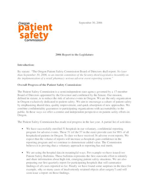 "This archived document is maintained by the Oregon State Library as part of the Oregon Documents Depository Program.  It is for informational purposes and may not be suitable for legal purposes., Title from PDF caption (viewed on Nov. 14, 2006), ""September 30, 2006."", ""Patient Safety Commission/Report to Legislature/September, 2006""--P. 2-5, ""Submitted by Jim Dameron, Administrator, Oregon Patient Safety Commission, October 2, 2006.""--p.5, Mode of access: Internet from the Oregon Government Publications Collection."