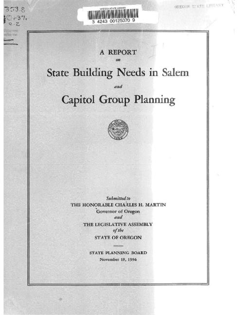 "State governmental building needs in Salem -- Location of future state buildings in Salem -- Acquisition of land for new buildings -- Architectural planning -- Financing, This archived document is maintained by the Oregon State Library as part of the Oregon Documents Depository Program.  It is for informational purposes and may not be suitable for legal purposes., ""November 18, 1936."", Mimeographed, Prepared with the assistance of Works Progress Administration OP 265-6905 (continuation of OP 65-94-675), Mode of access: Internet from the Oregon Government Publications Collection."