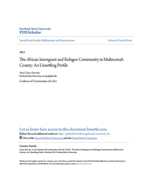 """Citation: Curry-Stevens, A. & Coalition of Communities of Color (2013). The African Immigrant and Refugee Community in Multnomah County: An Unsettling Profile. Portland, OR: Portland State University""--Second unnumbered page., Includes bibliographical references (pages 112-116)., Mode of access: Internet from the Oregon Government Publications Collection., This archived document is maintained by the Oregon State Library as part of the Oregon Documents Depository Program. It is for informational purposes and may not be suitable for legal purposes."