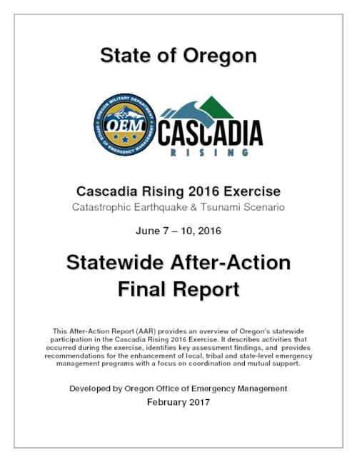 "Title from PDF cover (viewed on July 20, 2017)., ""This After-Action Report (AAR) provides an overview of Oregon's statewide participation in the Cascadia Rising 2016 Exercise. It describes activities that occurred during the exercise, identifies key assessment findings, and provides recommendations for the enhancement of local, tribal and state-level emergency management programs with a focus on coordination and mutual support."", ""OR_CR16_AAR."", This archived document is maintained by the State Library of Oregon as part of the Oregon Documents Depository Program. It is for informational purposes and may not be suitable for legal purposes., Mode of access: Internet from the Oregon Government Publications Collection., Text in English."