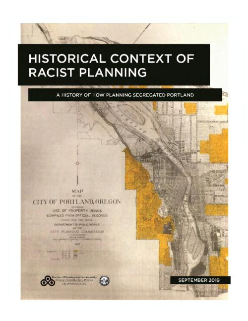 Early planning and the beginning of exclusionary zoning -- Racially restrictive covenants -- Real estate and the concentration of African Americans in Albina -- Redlining -- Urban renewal -- Contemporary planning, 1980 to early 2000s -- National legislation -- Interstate Corridor Urban Renewal Area Plan -- Current era : equity in planning -- Affirmatively Furthering Fair Housing and disparate impact -- Significance -- Timeline of key points in Portland's racist planning history -- Equity policies in the 2035 comprehensive plan., primary author, Jena Hughes ; contributors, Tom Armstrong, Ryan Curren, Eric Engstrom, Love Jonson, Nick Kobel, Neil Loehlein, Leslie Lum, Deborah Stein, Sandra Wood, Joe Zehnder., Title from PDF cover (viewed on June 22, 2020)., This archived document is maintained by the State Library of Oregon. It is for informational purposes and may not be suitable for legal purposes., Includes bibliographical references., Mode of access: Internet from the State Library of Oregon Oregoniana Collection., Text in English.