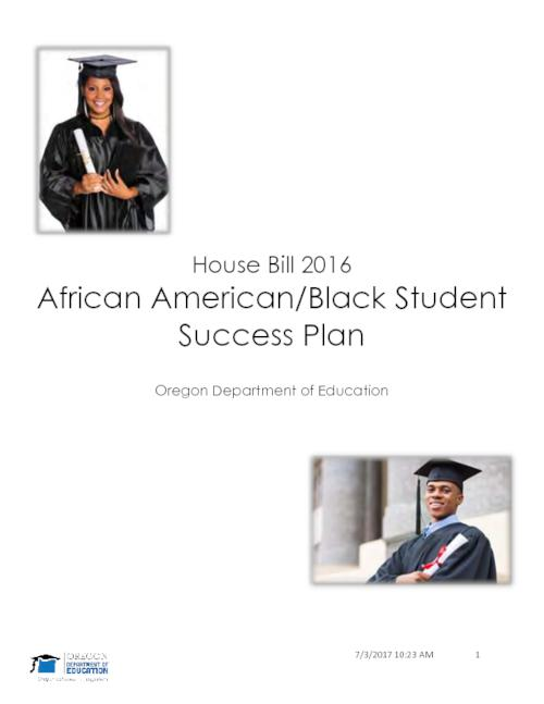"Title from PDF cover (viewed on August 21, 2017)., ""In 2015, the Oregon Legislature enacted House Bill 2016, which directed the Oregon Department of Education (ODE) to develop and implement a statewide education plan for African American/Black students who are in early childhood through post-secondary education programs ... This statewide education plan seeks to address the historic and persistent opportunity and access gaps for African American/Black students""-- Page 5., This archived document is maintained by the State Library of Oregon as part of the Oregon Documents Depository Program. It is for informational purposes and may not be suitable for legal purposes., Includes bibliographical references (page 49)., Mode of access: Internet from the Oregon Government Publications Collection., Text in English."