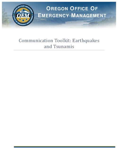 "Title from PDF cover (viewed on July 30, 2020)., ""The intent of the Communication Toolkit: Earthquakes and Tsunamis is to assist messaging during and after an earthquake event in Oregon. This toolkit contains information on communications with the media, partners and the public. During an emergency or disaster, the need for timely and accurate information, regarding what happened and what is being done, skyrockets. This toolkit will help coordinate messages""--Page 3., This archived document is maintained by the State Library of Oregon as part of the Oregon Documents Depository Program. It is for informational purposes and may not be suitable for legal purposes., Mode of access: Internet from the Oregon Government Publications Collection., Text in English."