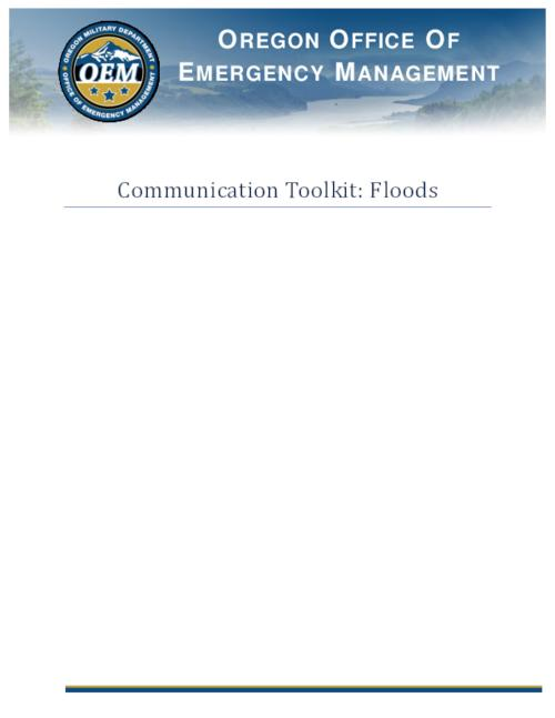 "Title from PDF cover (viewed on July 30, 2020)., ""The intent of the Communication Toolkit: Floods is to assist messaging during and after a flooding event in Oregon. This toolkit contains information on communications with the media, partners and the public. During an emergency or disaster, the need for timely and accurate information, regarding what happened and what is being done, skyrockets. This toolkit will help coordinate messages""--Page 3., This archived document is maintained by the State Library of Oregon as part of the Oregon Documents Depository Program. It is for informational purposes and may not be suitable for legal purposes., Mode of access: Internet from the Oregon Government Publications Collection., Text in English."