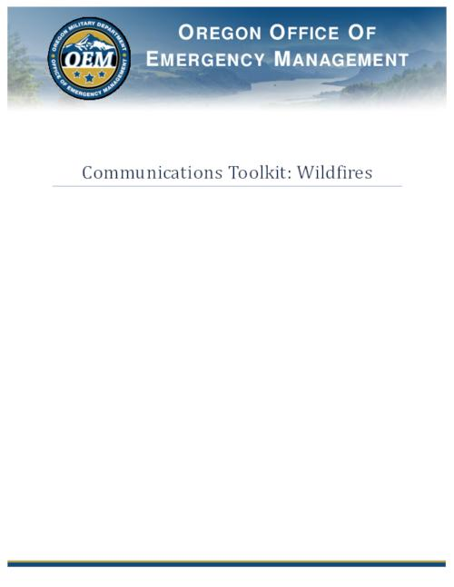 "Title from PDF cover (viewed on July 30, 2020)., ""The intent of the Communication Toolkit: Wildfires is to assist messaging during and after a wildfire in Oregon. This toolkit contains information on communications with the media, partners and the public. During an emergency or disaster, the need for timely and accurate information, regarding what happened and what is being done, skyrockets. This toolkit will help coordinate messages""--Page 3., This archived document is maintained by the State Library of Oregon as part of the Oregon Documents Depository Program. It is for informational purposes and may not be suitable for legal purposes., Mode of access: Internet from the Oregon Government Publications Collection., Text in English."