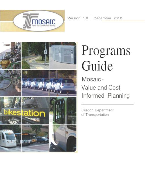 Introduction and Background -- Mosaic Program Description Sheets -- Pricing Programs -- Bicycle and Pedestrian Programs -- Public Transportation Programs -- Transportation Demand Management Programs -- Land Use Programs -- Operations/ITS Programs., Title from PDF cover (viewed on September 6, 2017)., This archived document is maintained by the State Library of Oregon as part of the Oregon Documents Depository Program. It is for informational purposes and may not be suitable for legal purposes., Includes bibliographical references., Mode of access: Internet from the Oregon Government Publications Collection., Text in English.